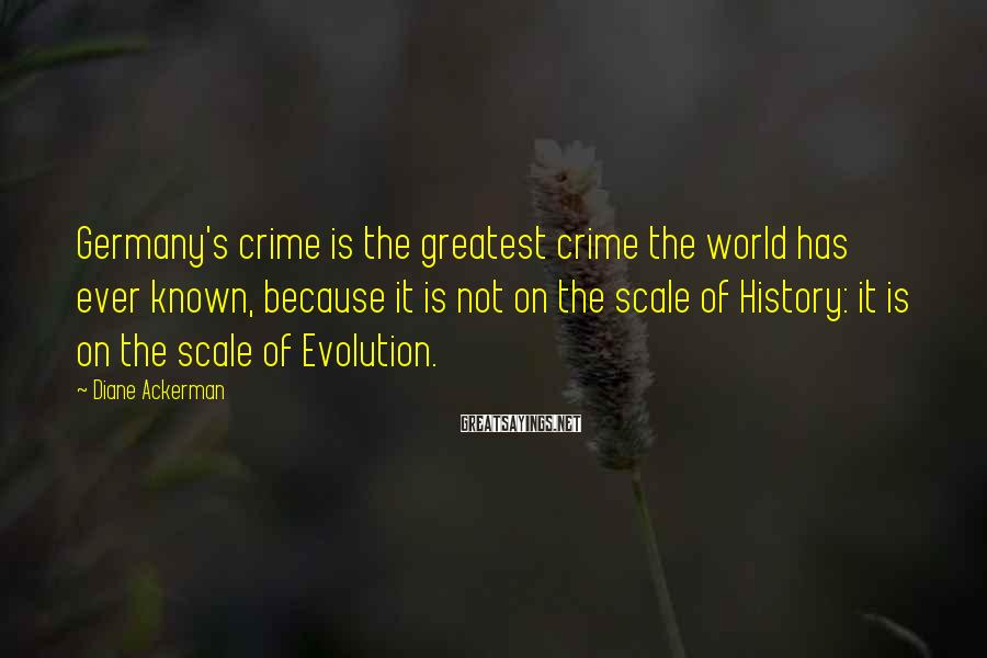 Diane Ackerman Sayings: Germany's crime is the greatest crime the world has ever known, because it is not