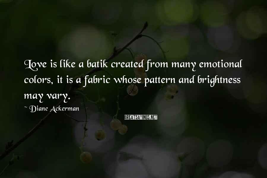 Diane Ackerman Sayings: Love is like a batik created from many emotional colors, it is a fabric whose