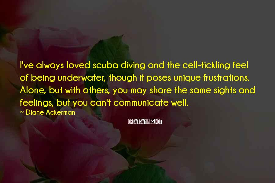 Diane Ackerman Sayings: I've always loved scuba diving and the cell-tickling feel of being underwater, though it poses