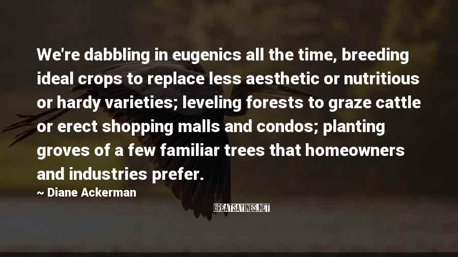 Diane Ackerman Sayings: We're dabbling in eugenics all the time, breeding ideal crops to replace less aesthetic or