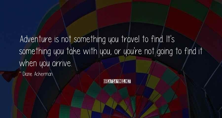 Diane Ackerman Sayings: Adventure is not something you travel to find. It's something you take with you, or