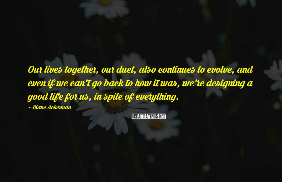 Diane Ackerman Sayings: Our lives together, our duet, also continues to evolve, and even if we can't go