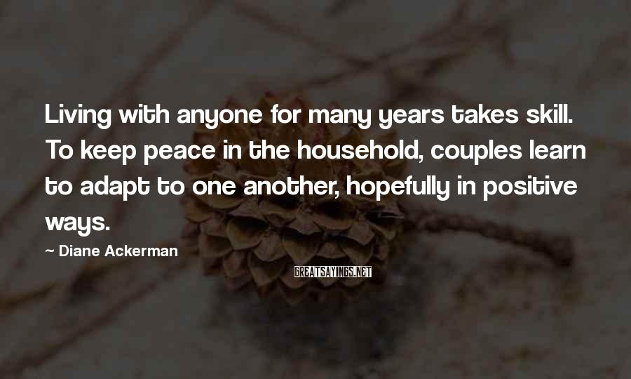 Diane Ackerman Sayings: Living with anyone for many years takes skill. To keep peace in the household, couples