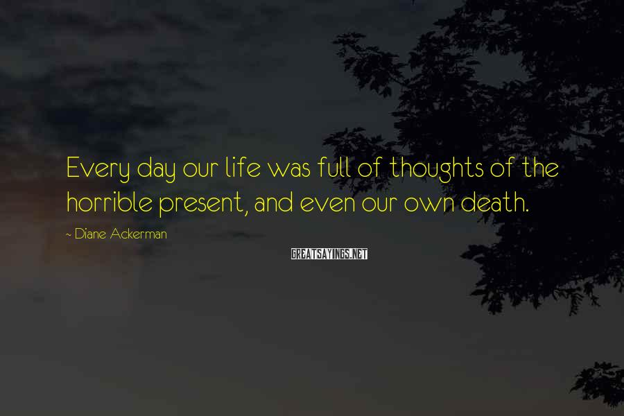 Diane Ackerman Sayings: Every day our life was full of thoughts of the horrible present, and even our