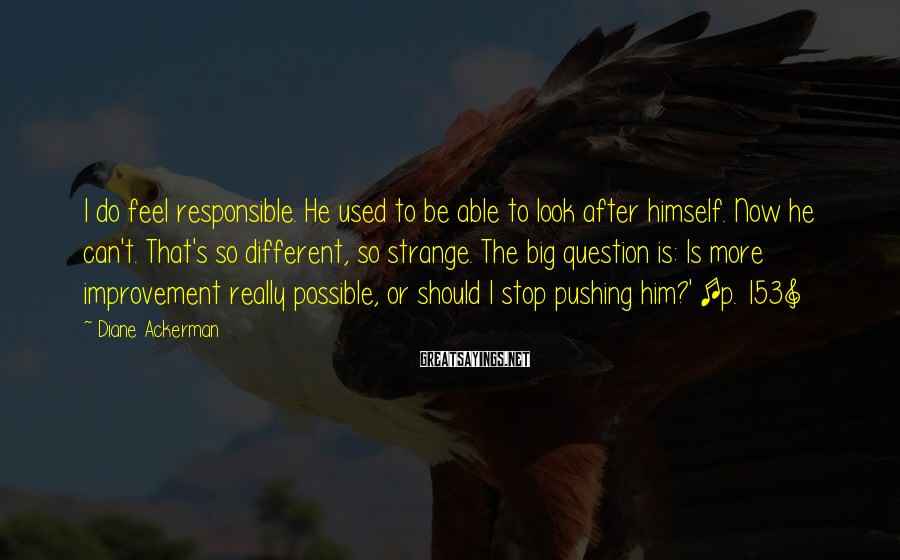 Diane Ackerman Sayings: I do feel responsible. He used to be able to look after himself. Now he