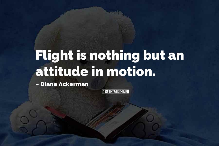 Diane Ackerman Sayings: Flight is nothing but an attitude in motion.