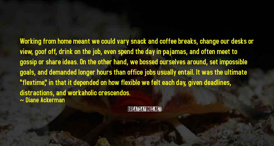 Diane Ackerman Sayings: Working from home meant we could vary snack and coffee breaks, change our desks or