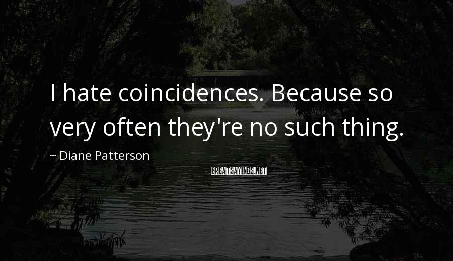 Diane Patterson Sayings: I hate coincidences. Because so very often they're no such thing.