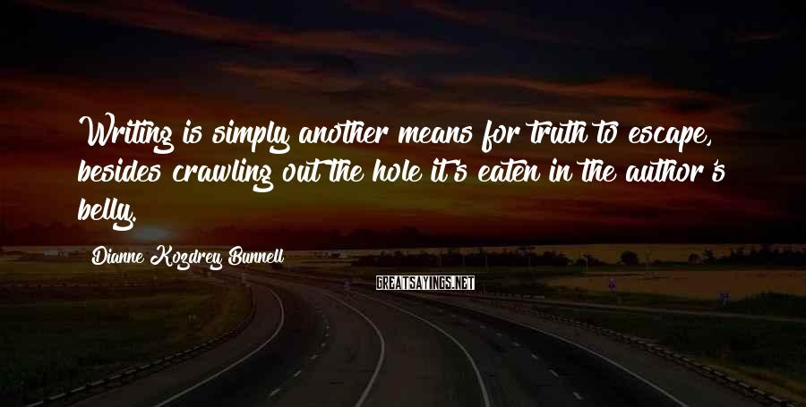 Dianne Kozdrey Bunnell Sayings: Writing is simply another means for truth to escape, besides crawling out the hole it's
