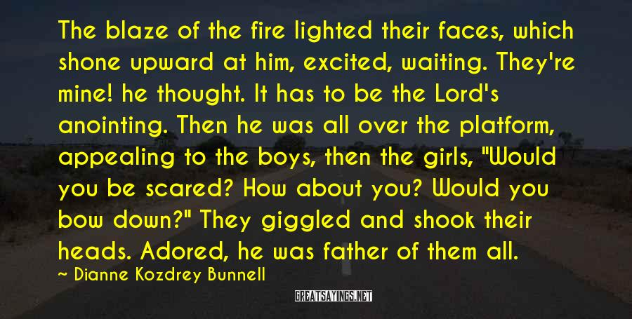 Dianne Kozdrey Bunnell Sayings: The blaze of the fire lighted their faces, which shone upward at him, excited, waiting.