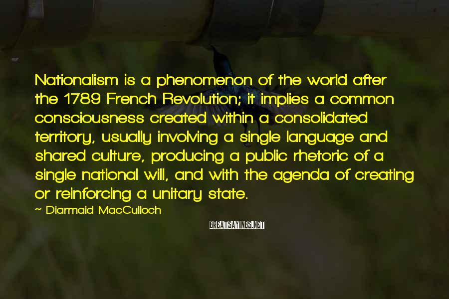 Diarmaid MacCulloch Sayings: Nationalism is a phenomenon of the world after the 1789 French Revolution; it implies a