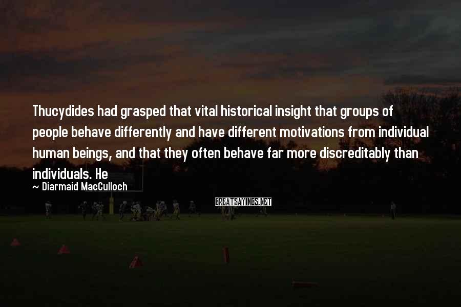 Diarmaid MacCulloch Sayings: Thucydides had grasped that vital historical insight that groups of people behave differently and have