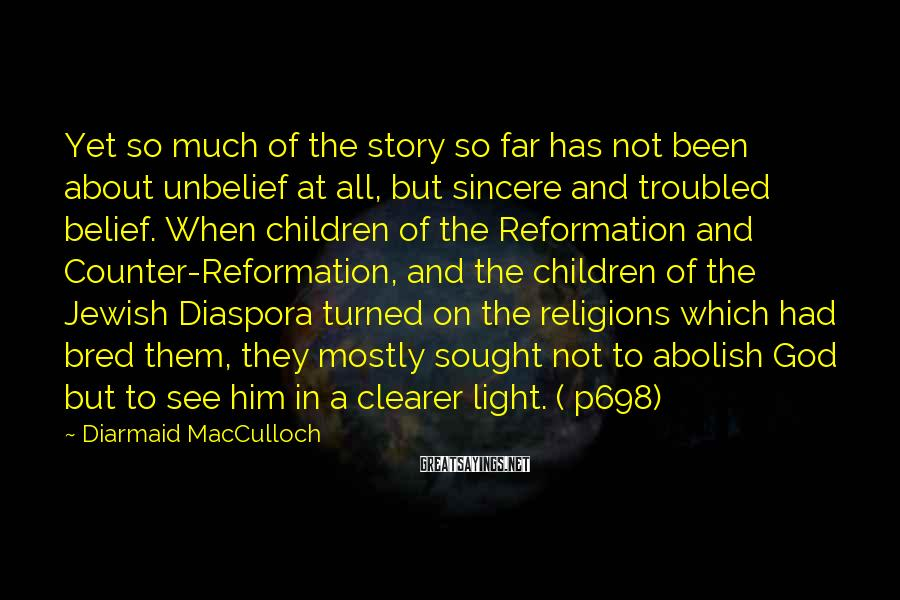 Diarmaid MacCulloch Sayings: Yet so much of the story so far has not been about unbelief at all,