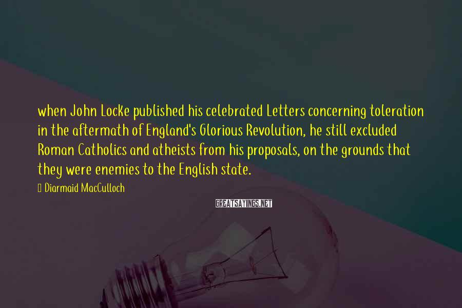 Diarmaid MacCulloch Sayings: when John Locke published his celebrated Letters concerning toleration in the aftermath of England's Glorious