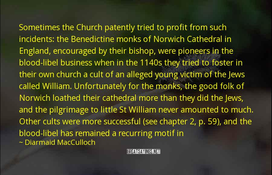 Diarmaid MacCulloch Sayings: Sometimes the Church patently tried to profit from such incidents: the Benedictine monks of Norwich