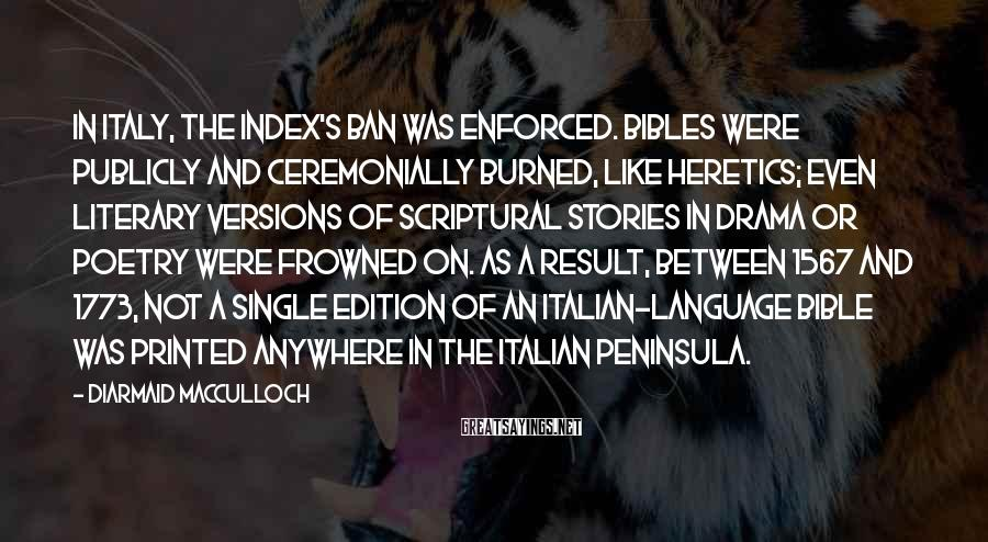 Diarmaid MacCulloch Sayings: In Italy, the Index's ban was enforced. Bibles were publicly and ceremonially burned, like heretics;