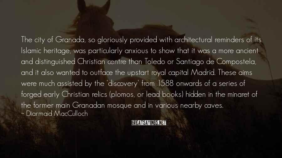Diarmaid MacCulloch Sayings: The city of Granada, so gloriously provided with architectural reminders of its Islamic heritage, was