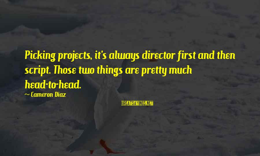 Diaz's Sayings By Cameron Diaz: Picking projects, it's always director first and then script. Those two things are pretty much
