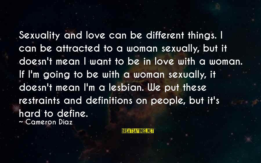 Diaz's Sayings By Cameron Diaz: Sexuality and love can be different things. I can be attracted to a woman sexually,