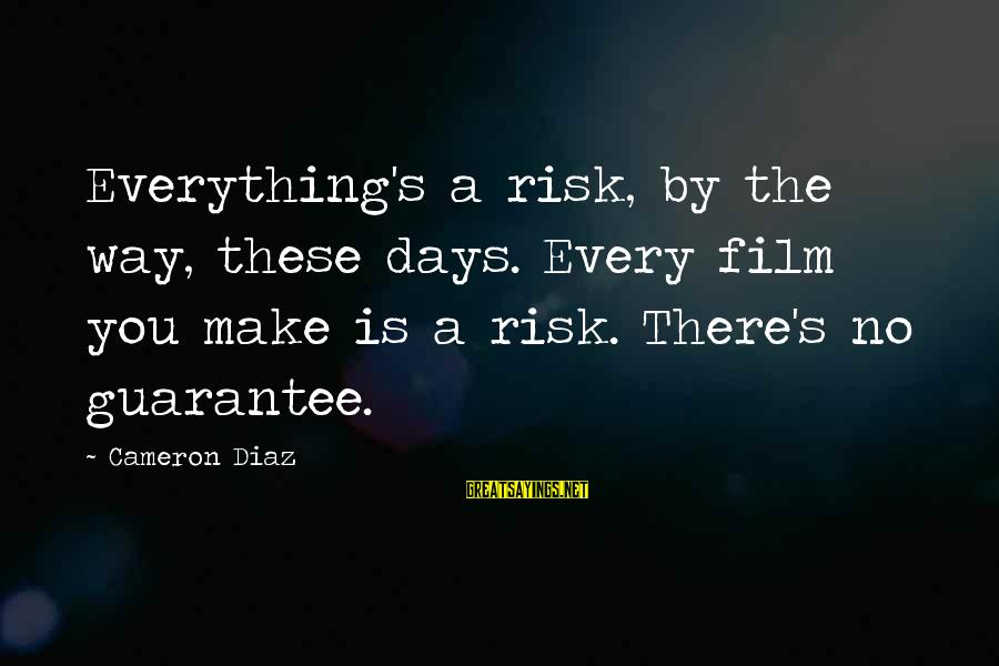 Diaz's Sayings By Cameron Diaz: Everything's a risk, by the way, these days. Every film you make is a risk.