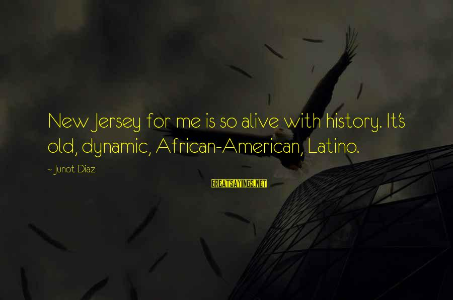 Diaz's Sayings By Junot Diaz: New Jersey for me is so alive with history. It's old, dynamic, African-American, Latino.