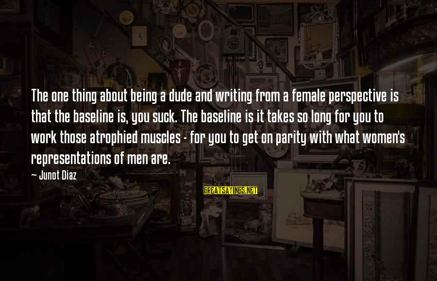 Diaz's Sayings By Junot Diaz: The one thing about being a dude and writing from a female perspective is that