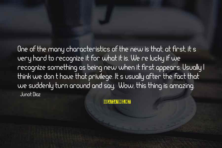 Diaz's Sayings By Junot Diaz: One of the many characteristics of the new is that, at first, it's very hard