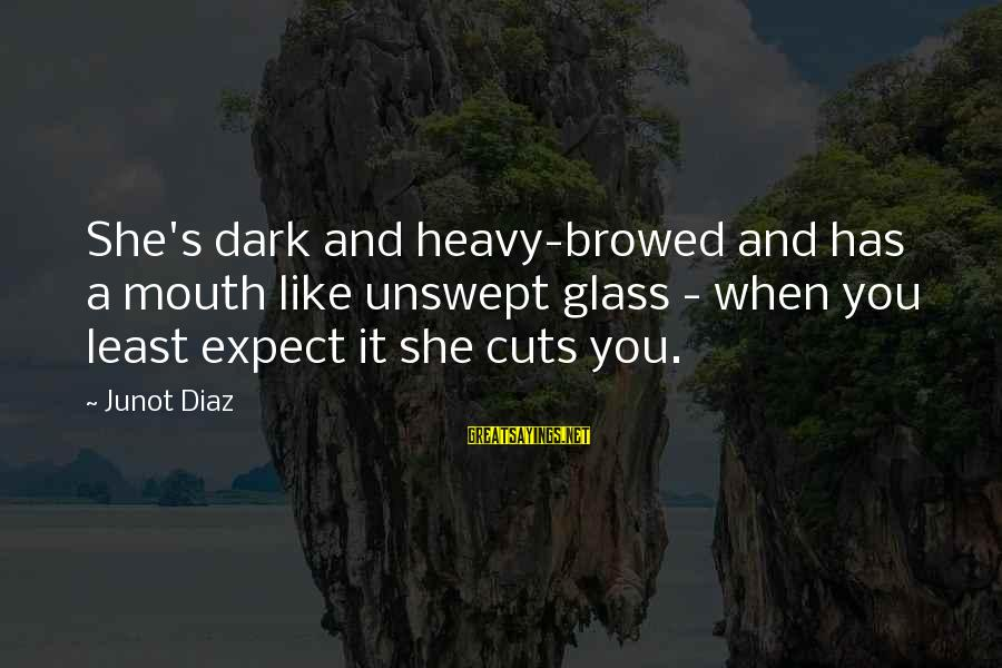 Diaz's Sayings By Junot Diaz: She's dark and heavy-browed and has a mouth like unswept glass - when you least