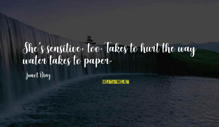 Diaz's Sayings By Junot Diaz: She's sensitive, too. Takes to hurt the way water takes to paper.