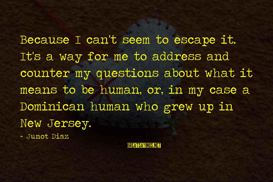 Diaz's Sayings By Junot Diaz: Because I can't seem to escape it. It's a way for me to address and