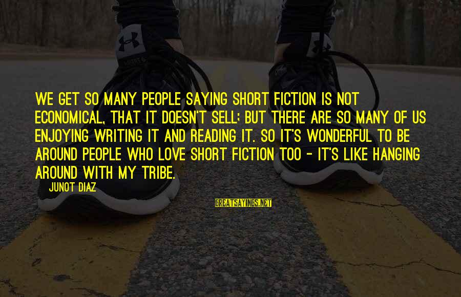 Diaz's Sayings By Junot Diaz: We get so many people saying short fiction is not economical, that it doesn't sell;
