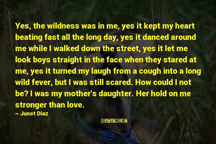 Diaz's Sayings By Junot Diaz: Yes, the wildness was in me, yes it kept my heart beating fast all the