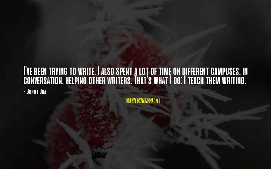 Diaz's Sayings By Junot Diaz: I've been trying to write. I also spent a lot of time on different campuses,