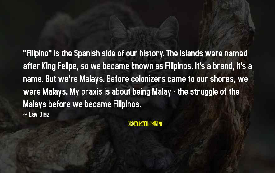 """Diaz's Sayings By Lav Diaz: """"Filipino"""" is the Spanish side of our history. The islands were named after King Felipe,"""