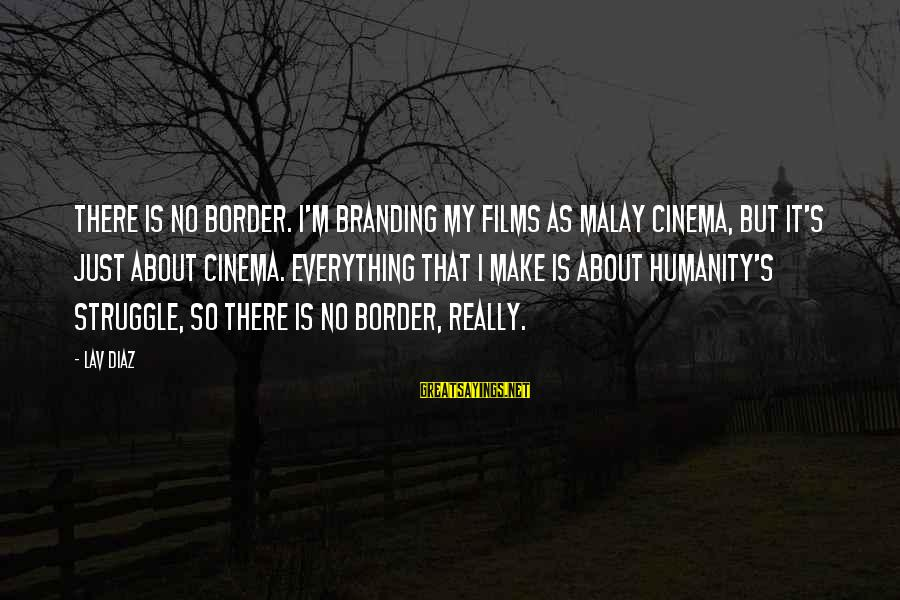 Diaz's Sayings By Lav Diaz: There is no border. I'm branding my films as Malay cinema, but it's just about