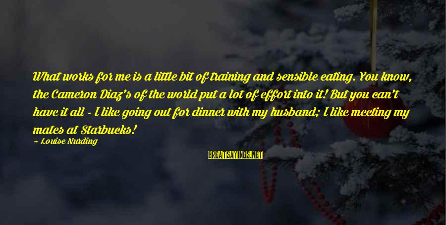 Diaz's Sayings By Louise Nurding: What works for me is a little bit of training and sensible eating. You know,