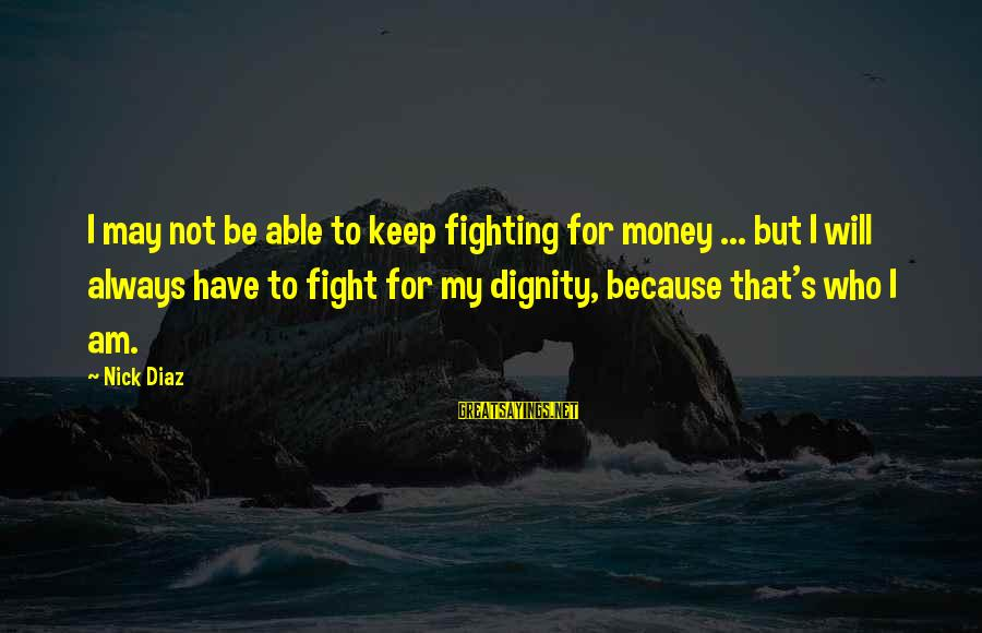 Diaz's Sayings By Nick Diaz: I may not be able to keep fighting for money ... but I will always