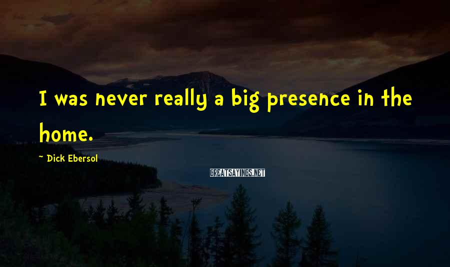 Dick Ebersol Sayings: I was never really a big presence in the home.