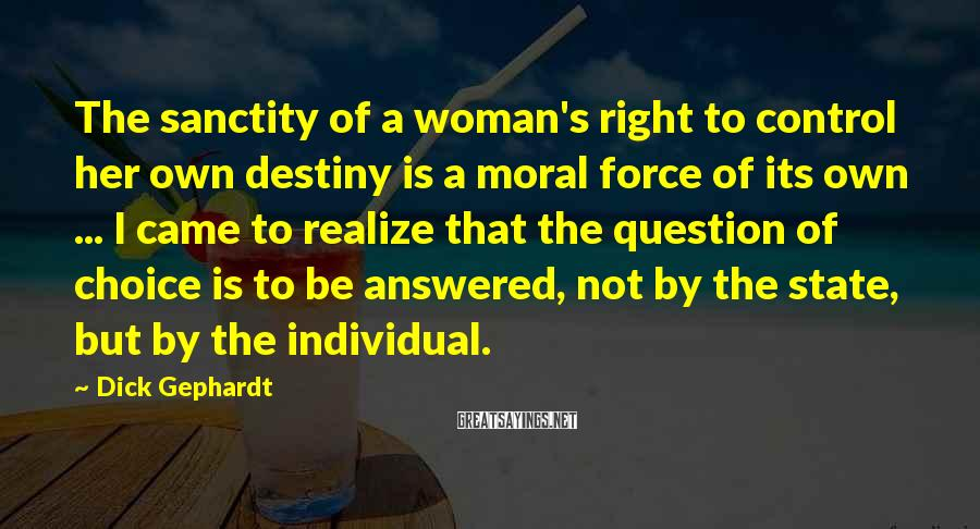 Dick Gephardt Sayings: The sanctity of a woman's right to control her own destiny is a moral force