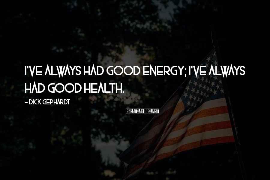 Dick Gephardt Sayings: I've always had good energy; I've always had good health.