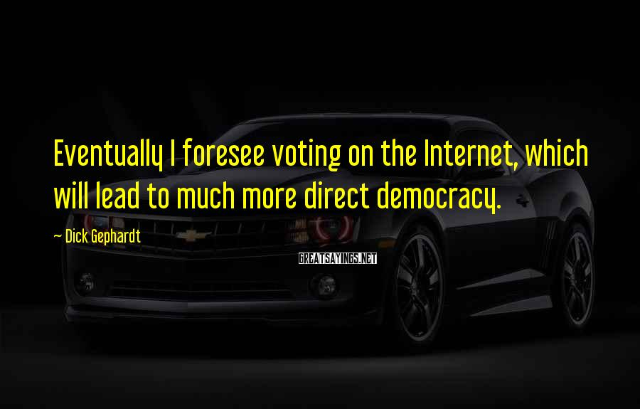 Dick Gephardt Sayings: Eventually I foresee voting on the Internet, which will lead to much more direct democracy.