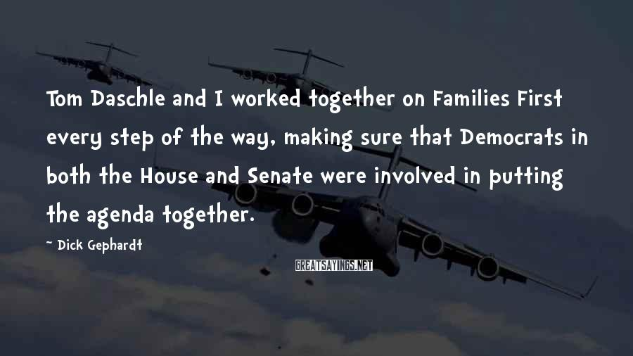 Dick Gephardt Sayings: Tom Daschle and I worked together on Families First every step of the way, making