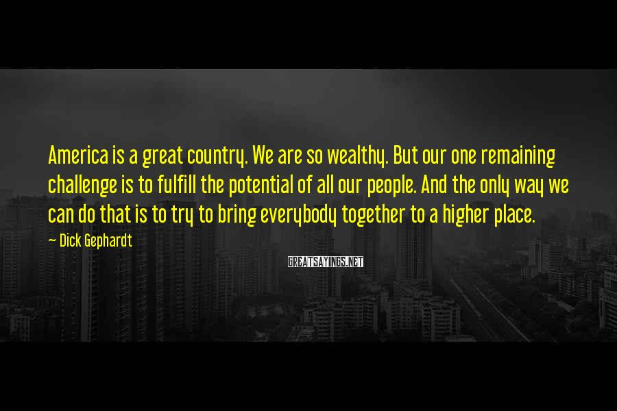 Dick Gephardt Sayings: America is a great country. We are so wealthy. But our one remaining challenge is