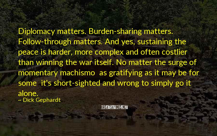 Dick Gephardt Sayings: Diplomacy matters. Burden-sharing matters. Follow-through matters. And yes, sustaining the peace is harder, more complex