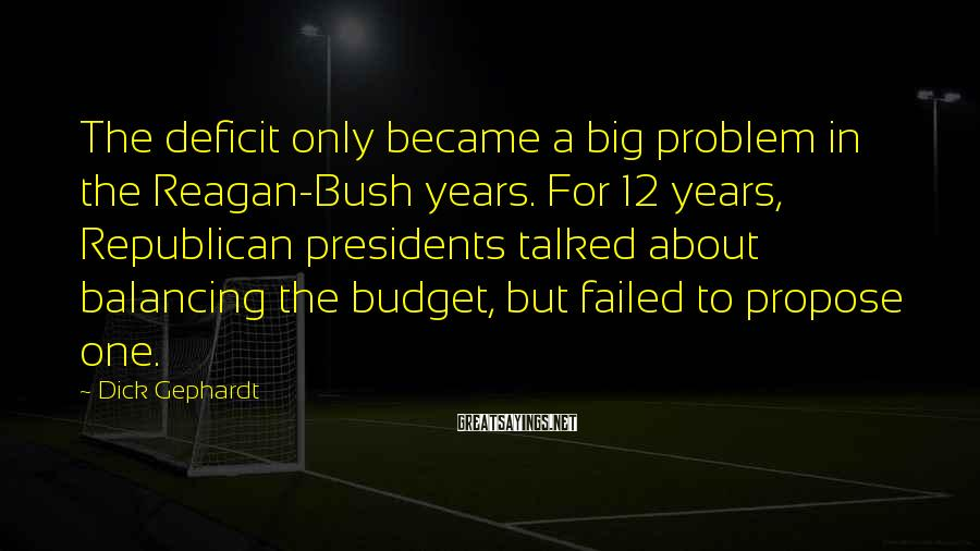 Dick Gephardt Sayings: The deficit only became a big problem in the Reagan-Bush years. For 12 years, Republican
