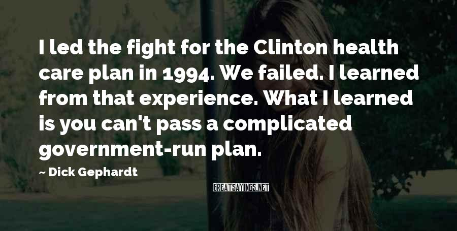 Dick Gephardt Sayings: I led the fight for the Clinton health care plan in 1994. We failed. I