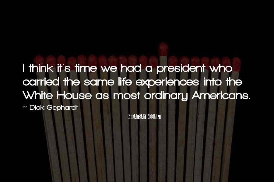 Dick Gephardt Sayings: I think it's time we had a president who carried the same life experiences into