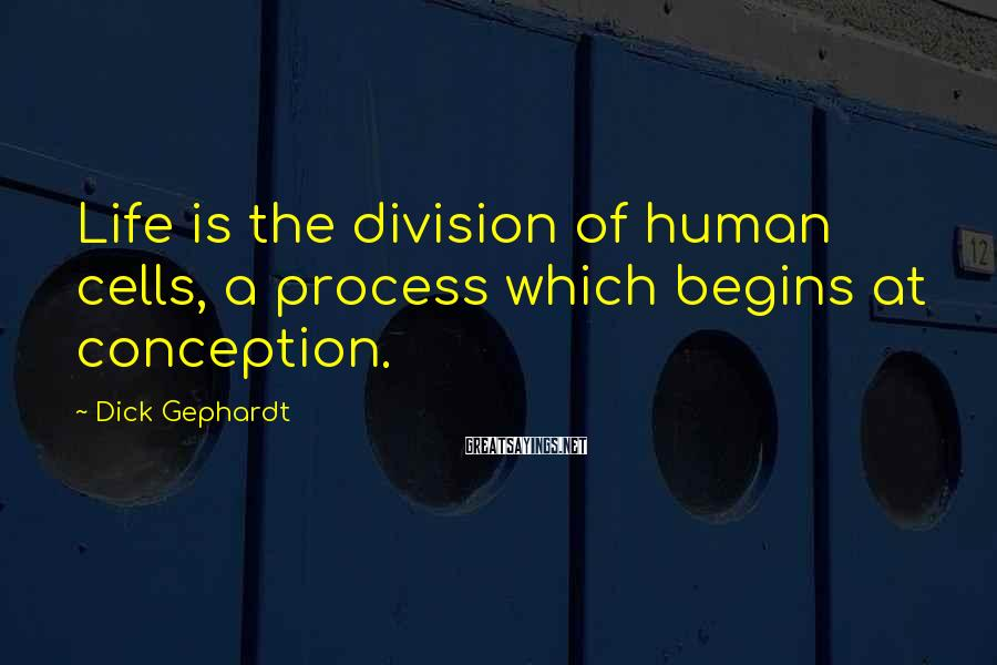 Dick Gephardt Sayings: Life is the division of human cells, a process which begins at conception.