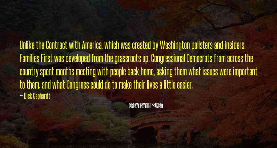 Dick Gephardt Sayings: Unlike the Contract with America, which was created by Washington pollsters and insiders, Families First