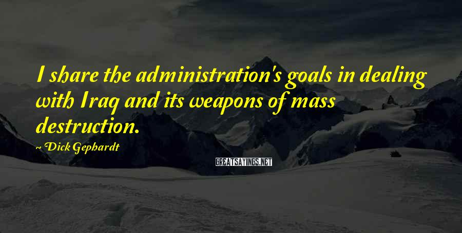 Dick Gephardt Sayings: I share the administration's goals in dealing with Iraq and its weapons of mass destruction.